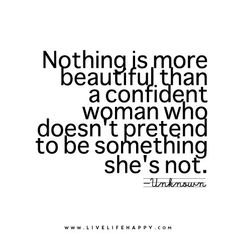 Nothing is more beautiful than a confident woman who doesn't pretend to be something she's not.