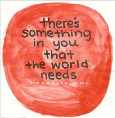 There's something in you that the world needs.