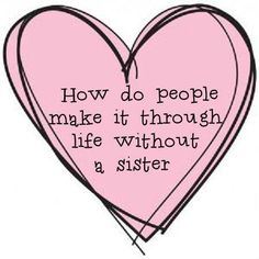 How do people make it through life without a sister. I don't know. I sure love…