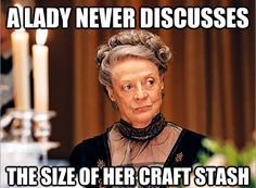 A lady never discusses the size of her craft stash. Love this! Click to for lots more funny crafter memes.