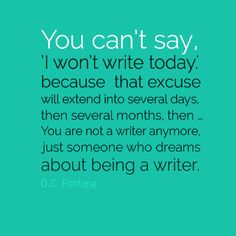 """""""Pick a time to write (today), set an alarm, and then do it: write. """"You can't say, 'I won't write today.' because  that excuse will extend into several days, then several months, then … You are not a writer anymore, just someone who dreams about being a writer."""" – D.C. Fontana"""