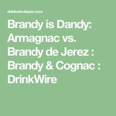 Brandy is Dandy: Armagnac vs. Brandy de Jerez : Brandy & Cognac : DrinkWire