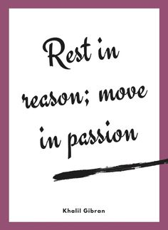 Rest in reason; move in passion. Khalil Gibran