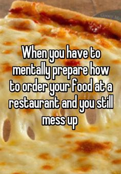 """""""When you have to mentally prepare how to order your food at a restaurant and you still mess up """""""