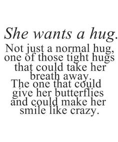 She wants a hug. Not the normal hug, but one of those tight hugs that take her breath away, give her butterflies & make her smile like crazy. The best collection of quotes and sayings for every situation in life. Cute Quotes, Great Quotes, Quotes To Live By, Inspirational Quotes, Need A Hug Quotes, Make Me Smile Quotes, Inspire Quotes, Crazy Quotes, Awesome Quotes