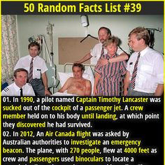 1. In 1990, a pilot named Captain Timothy Lancaster was sucked out of the cockpit of a passenger jet. A crew member held on to his body until landing, at which point they discovered he had survived. 2. The apples you buy in the grocery store are 5-12 months old. They are stored in a special low temperature, low oxygen (2%) environment, which preserves the nutritional content of the fruit.