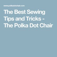 The Best Sewing Tips and Tricks - The Polka Dot Chair