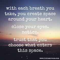 with each breath you take, you create space around your heart. close your eyes. notice . trust that you choose what enters this space. liz lamoreux - be present, be here - a reminder (for you, forme)