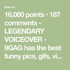 16,080 points • 187 comments - LEGENDARY VOICEOVER - 9GAG has the best funny pics, gifs, videos, gaming, anime, manga, movie, tv, cosplay, sport, food, memes, cute, fail, wtf photos on the internet!