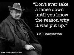 Don't ever take a fence down until you know the reason why it was put up. -- G. K. Chesterton
