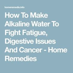 How To Make Alkaline Water To Fight Fatigue, Digestive Issues And Cancer - Home Remedies