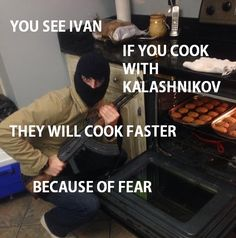 You see Ivan cooking with Kalashnikov