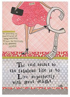 The real secret to the fabulous life is to live imperfectly with great delight