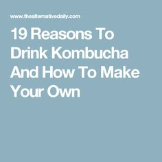 19 Reasons To Drink Kombucha And How To Make Your Own