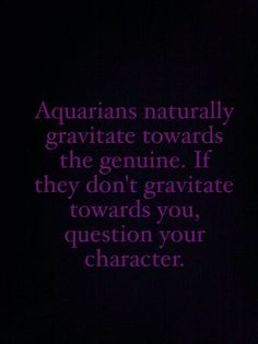 If you don't have any Aquarian friends, you should doubt your own character- we DO make the best friends!