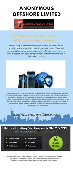 Anonymous Offshore Web Hosting Offers Secure, Reliable and Fast Hosting Services. We offer Unique services that will keep your files safe and secure . Anonymous offshore hosting assists people in operating the website without revealing any identity to the system. Thus, when the system won't know who you are then no one can possibly remove your site from the web browser or through the courts. http://anonymous-offshore.host/