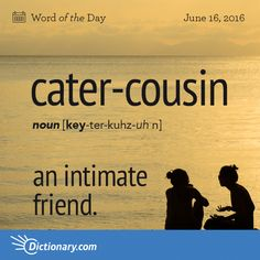 Dictionary.com's Word of the Day - cater-cousin - an intimate friend.