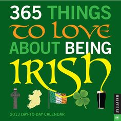 365 Things to Love About Being Irish Desk Calendar: Erin go bragh! They say everyone's Irish on St. Patrick's Day, but more than 36 million Irish-Americans definitely know something the rest of us don't through the rest of the year.  $13.99  http://calendars.com/United-Kingdom/365-Things-to-Love-About-Being-Irish-2013-Desk-Calendar/prod201300000473/?categoryId=cat00715=cat00715#