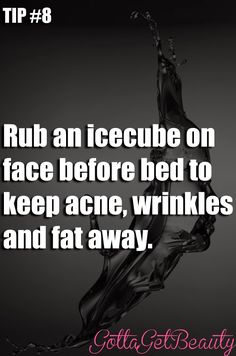 Tip #8 Rub an icecube on face before bed to keep acne, wrinkles and fat away.