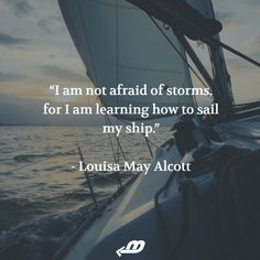 I am not afraid of storms, for I am learning how to sail!