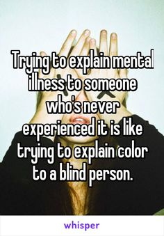 Trying to explain mental illness to someone who's never experienced it is like trying to explain color to a blind person.