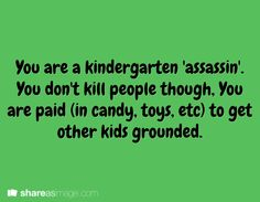 You are a kindergarten 'assassin'. You don't kill people though. You are paid (in candy, toys, etc) to get other kids grounded.