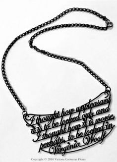 """Victoria Contreras Flores - Virginia Woolf Necklace: """"I thought how unpleasant it is to be locked out; and I thought how it is worse, perhaps, to be locked in. Virgina Woolf, Virginia Woolf Quotes, Librarian Chic, Laser Art, Body Adornment, I Adore You, Cute Necklace, Statement Jewelry, Laser Cutting"""