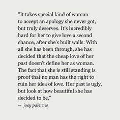 It takes a special kind of woman to accept an apology she never got, but truly deserves. It's incredibly hard for her to give love a second chance, after she's built walls. With all she has been through, she decided that the cheap love of her past does not define her as a woman. The fact that she is still standing is proof that no man has the right to ruin her idea of love. Her past is ugly, but look at how beautiful she has decided to be. —Joey Palermo
