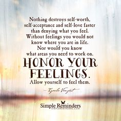 Nothing destroys self-worth, self-acceptance and self-love faster than denying what you feel. Without feelings, you would not know where you are in life. Nor would you know what areas you need to work on. Honor your feelings. Allow yourself to feel them. — Iyanla Vanzant