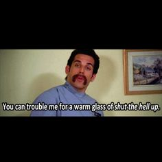 You can trouble me for a warm glass of shut the hell up! - Ben Stiller in Happy Gilmore