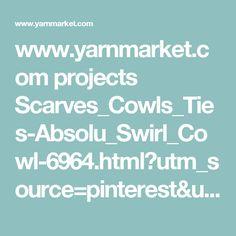 www.yarnmarket.com projects Scarves_Cowls_Ties-Absolu_Swirl_Cowl-6964.html?utm_source=pinterest&utm_medium=organic&utm_content=freepattern