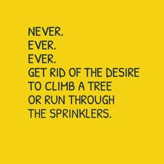 ''Never, ever, ever, get rid of the desire to climb a tree or run through sprinklers.'' source: Purple Clover