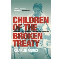 Children of the Broken Treaty: Canadas Lost Promise and One Girls Dream
