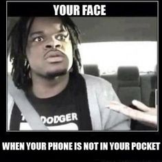 funny phone memes - your face when your phone is not in your pocket