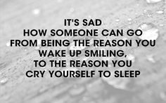 It's sad how someone can go from being the reason you wake up smiling,  to the reason you cry yourself to sleep