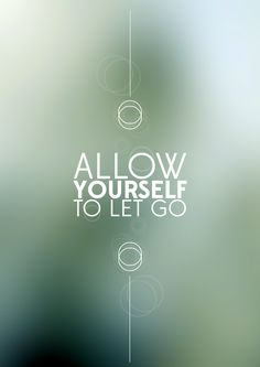 Allow yourself to let go.