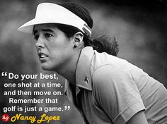 """Do your best, one shot at a time, and then move on. Remember that golf is just a game."" - Nancy Lopez​"