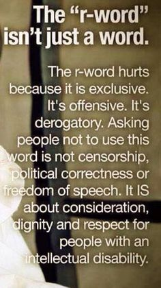 Stop the r word , spread the word to end the word.  This word hurts people with ANY disability