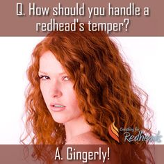 How should you handle a redhead's temper? Gingerly!