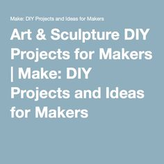 Art & Sculpture DIY Projects for Makers | Make: DIY Projects and Ideas for Makers