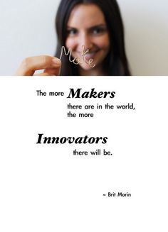 """The more Makers there are in the world, the more Innovators there will be. "" - Brit Morin 
