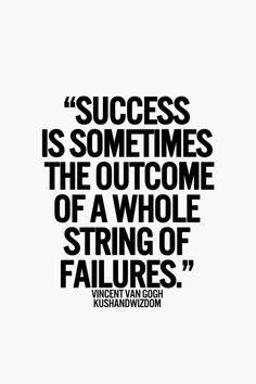 """Success is sometimes the outcome of a whole string of failures."" Vincent Van Gogh"