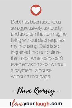 Dave Ramsey inspirational quote: Debt has been sold to us so aggressively, so loudly, and so often that to imagine living without debt requires myth-busting. Debt is so ingrained into our culture that most Americans can't even envision a car without a pay Financial Guru, Financial Quotes, Financial Peace, Money Quotes, Life Quotes, Budget Quotes, Dave Ramsey Quotes, Inner Peace Quotes, Soulmate Love Quotes