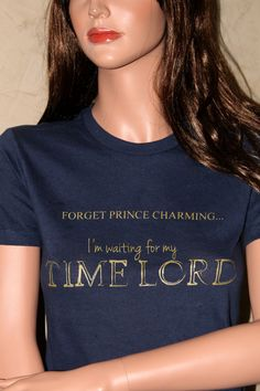 """Forget Prince Charming...I'm waiting for my TIME LORD"". Shirt inspired by Doctor Who!"