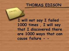 """I will not say I failed 1000 times, I will say that I disocvered there are 1000 ways that can cause failure..."""