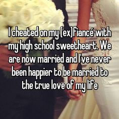 I cheated on my (ex)fiancé with my high school sweetheart. We are now married and I've never been happier to be married to the true love of my life