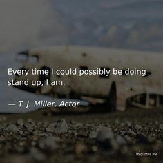 Every time I could possibly be doing stand up, I am. Stand Me Up, Time Quotes, Actors, Actor