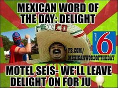 Mexican word of the day: delight . Motel seis - We'll leave delight on for ju Mexican Word Of Day, Mexican Words, Word Of The Day, Funny Mexican Quotes, Mexican Memes, Funny Quotes, Funny Memes, Mexican Problems, Funny Jokes For Adults