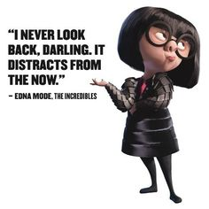 Never look back; it distracts from the now.