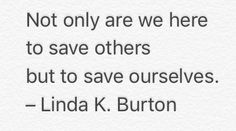 Not only are we here to save others but to save ourselves.  – LindaK. Burton